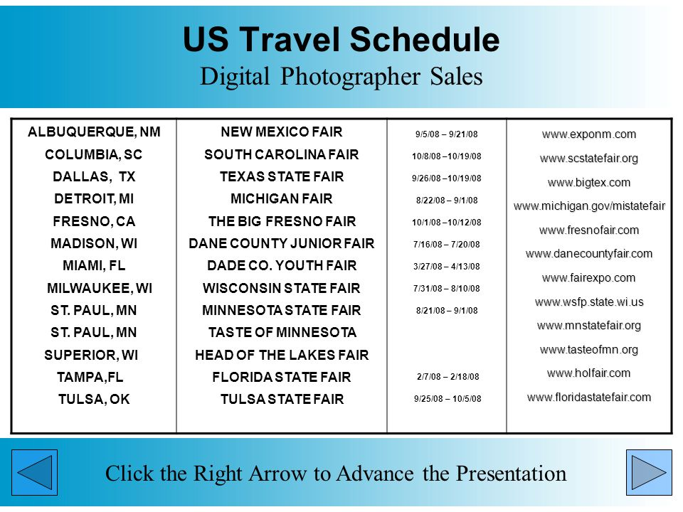 US Travel Schedule Digital Photographer Sales Click the Right Arrow to Advance the Presentation ALBUQUERQUE, NM COLUMBIA, SC DALLAS, TX DETROIT, MI FRESNO, CA MADISON, WI MIAMI, FL MILWAUKEE, WI ST.