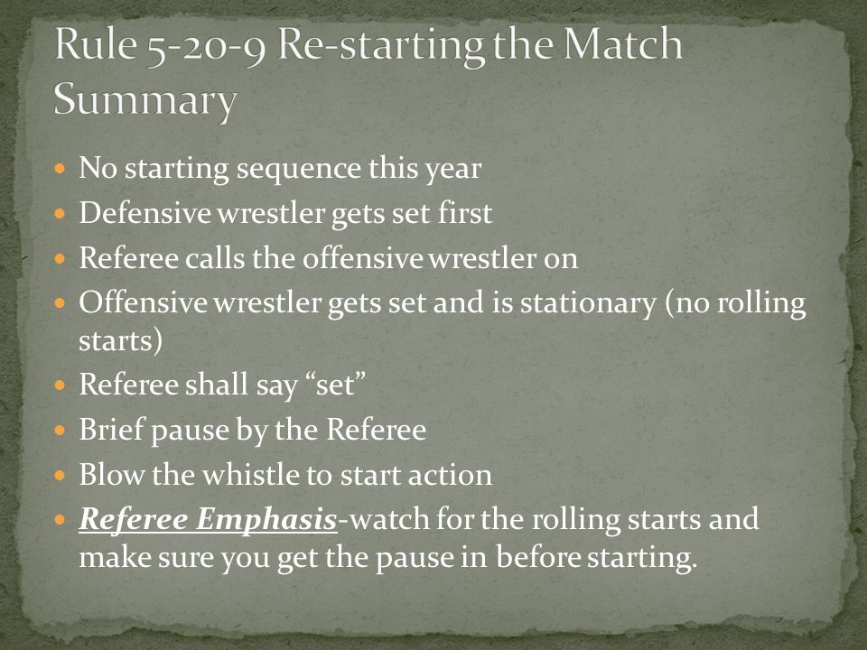 No starting sequence this year Defensive wrestler gets set first Referee calls the offensive wrestler on Offensive wrestler gets set and is stationary (no rolling starts) Referee shall say set Brief pause by the Referee Blow the whistle to start action Referee Emphasis-watch for the rolling starts and make sure you get the pause in before starting.