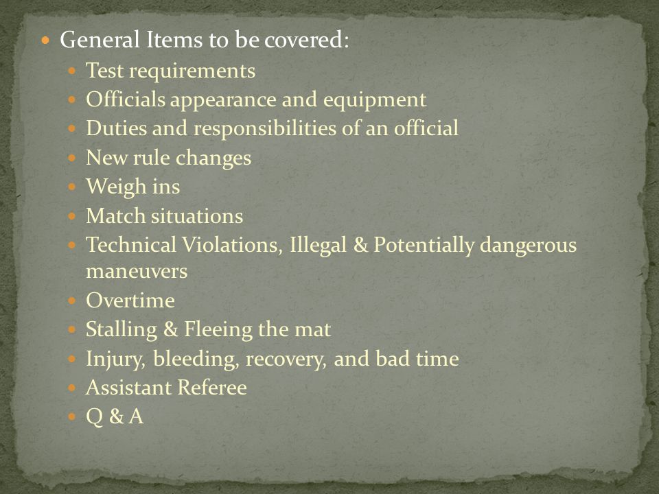 General Items to be covered: Test requirements Officials appearance and equipment Duties and responsibilities of an official New rule changes Weigh ins Match situations Technical Violations, Illegal & Potentially dangerous maneuvers Overtime Stalling & Fleeing the mat Injury, bleeding, recovery, and bad time Assistant Referee Q & A