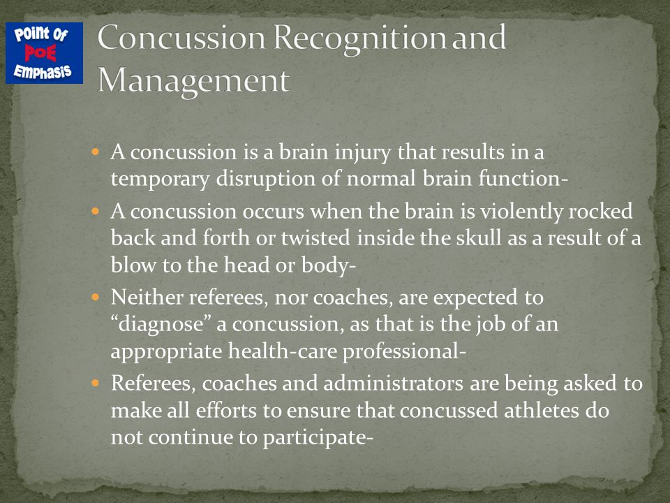 A concussion is a brain injury that results in a temporary disruption of normal brain function- A concussion occurs when the brain is violently rocked back and forth or twisted inside the skull as a result of a blow to the head or body- Neither referees, nor coaches, are expected to diagnose a concussion, as that is the job of an appropriate health-care professional- Referees, coaches and administrators are being asked to make all efforts to ensure that concussed athletes do not continue to participate-