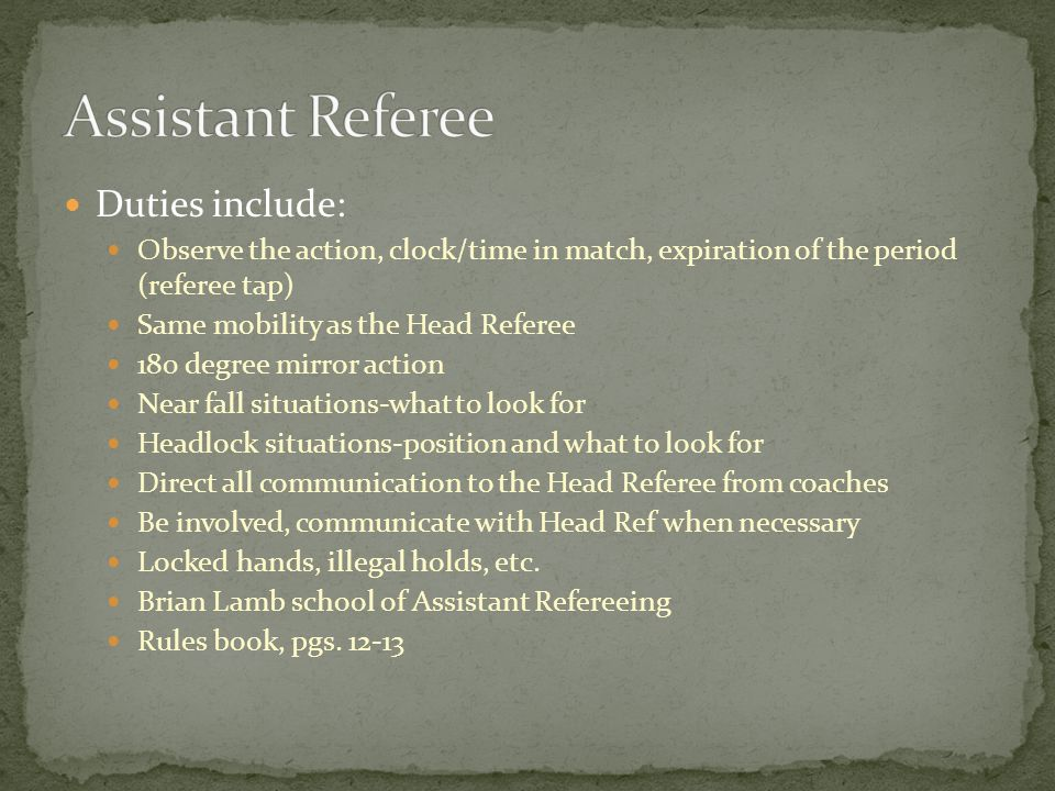 Duties include: Observe the action, clock/time in match, expiration of the period (referee tap) Same mobility as the Head Referee 180 degree mirror action Near fall situations-what to look for Headlock situations-position and what to look for Direct all communication to the Head Referee from coaches Be involved, communicate with Head Ref when necessary Locked hands, illegal holds, etc.