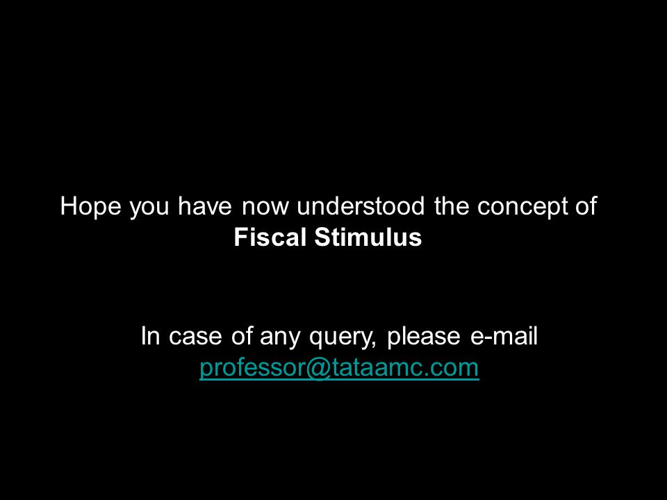 Hope you have now understood the concept of Fiscal Stimulus In case of any query, please e-mail professor@tataamc.com