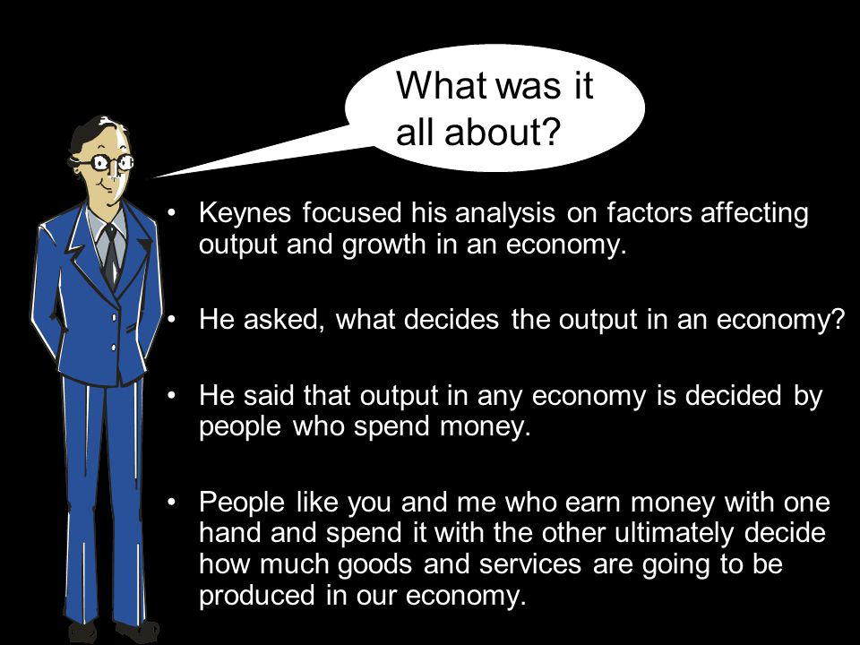 Keynes focused his analysis on factors affecting output and growth in an economy.