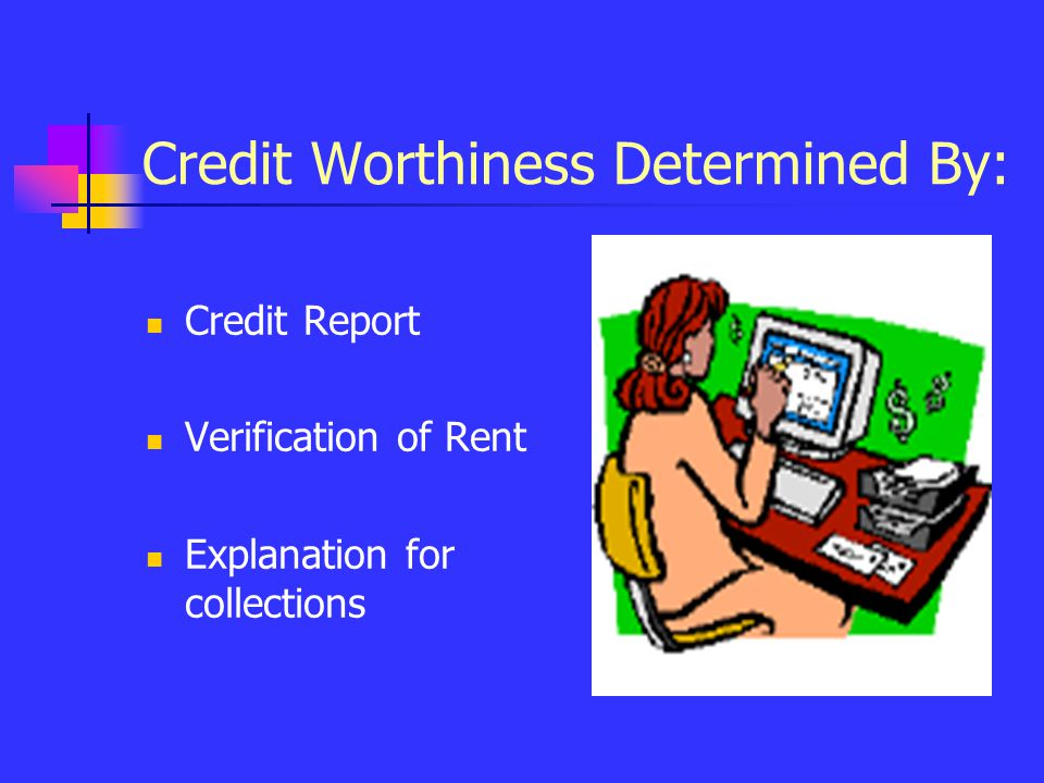 Credit Worthiness Determined By: Credit Report Verification of Rent Explanation for collections