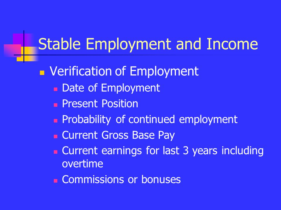 Stable Employment and Income Verification of Employment Date of Employment Present Position Probability of continued employment Current Gross Base Pay Current earnings for last 3 years including overtime Commissions or bonuses