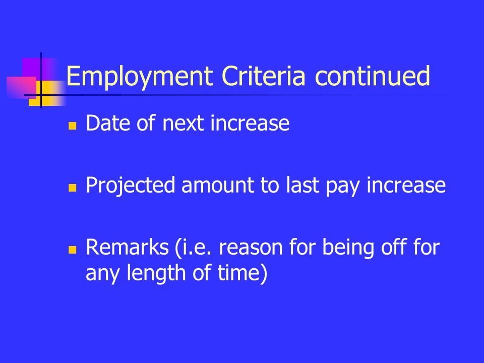 Employment Criteria continued Date of next increase Projected amount to last pay increase Remarks (i.e. reason for being off for any length of time)