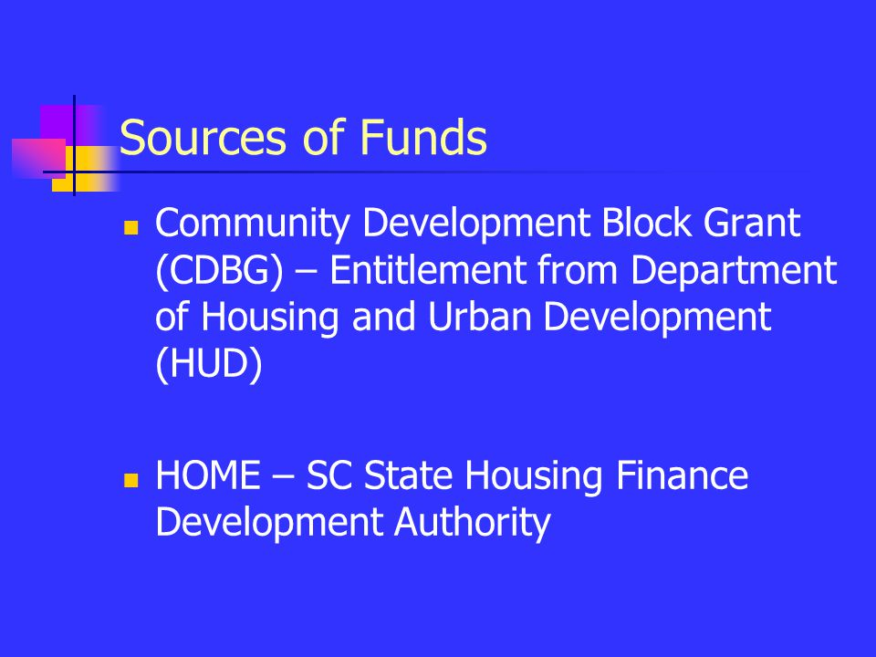 Sources of Funds Community Development Block Grant (CDBG) – Entitlement from Department of Housing and Urban Development (HUD) HOME – SC State Housing