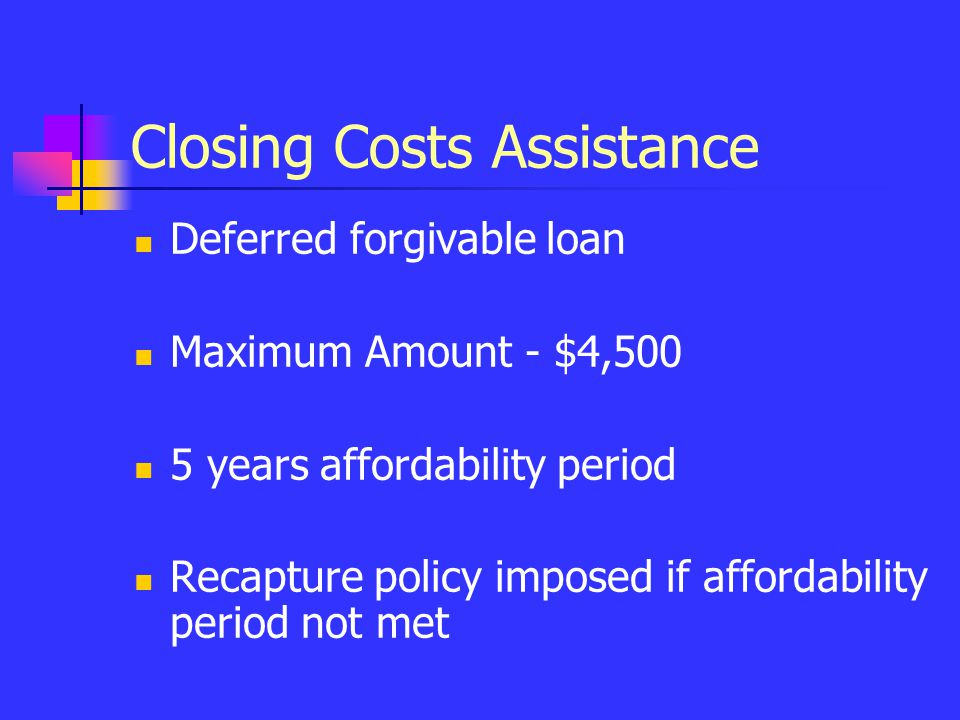 Closing Costs Assistance Deferred forgivable loan Maximum Amount - $4,500 5 years affordability period Recapture policy imposed if affordability perio