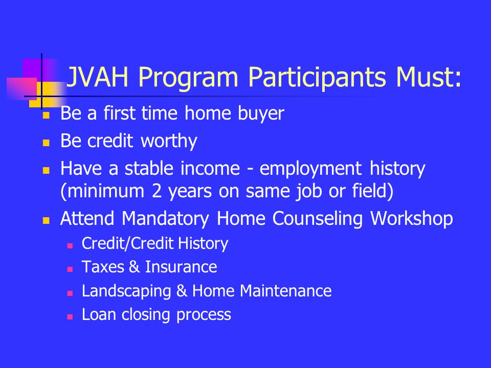 JVAH Program Participants Must: Be a first time home buyer Be credit worthy Have a stable income - employment history (minimum 2 years on same job or