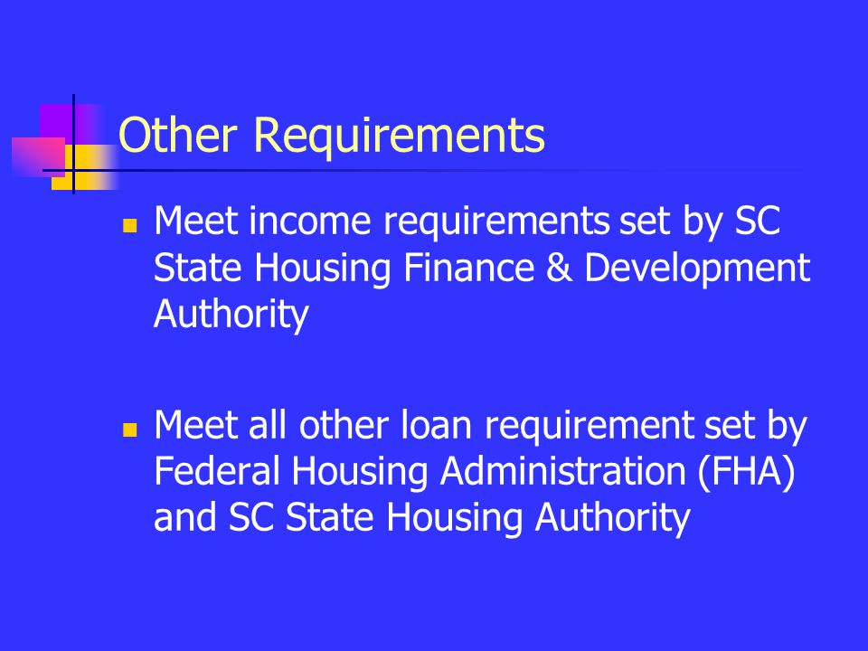 Other Requirements Meet income requirements set by SC State Housing Finance & Development Authority Meet all other loan requirement set by Federal Hou