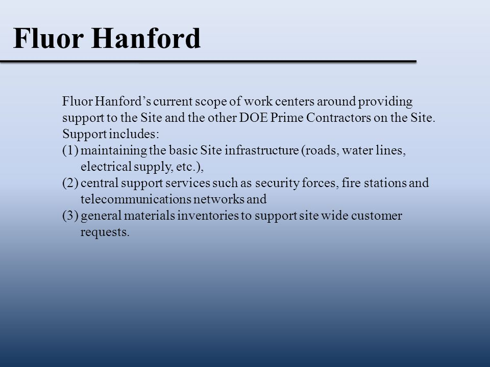 Fluor Hanford's current scope of work centers around providing support to the Site and the other DOE Prime Contractors on the Site.