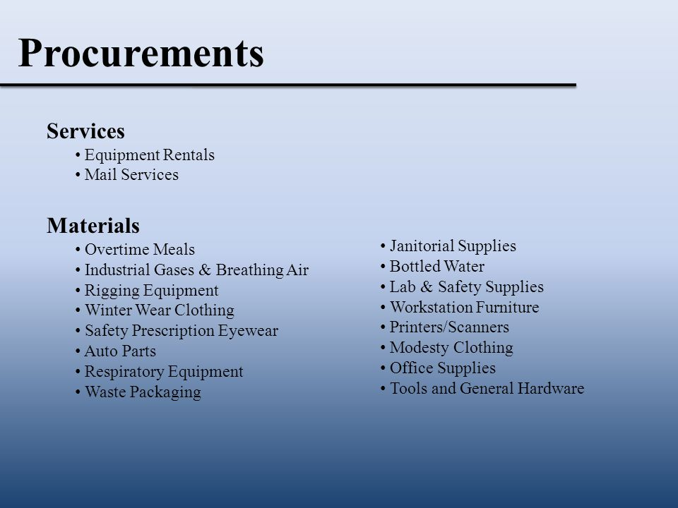 Procurements Services Equipment Rentals Mail Services Materials Overtime Meals Industrial Gases & Breathing Air Rigging Equipment Winter Wear Clothing Safety Prescription Eyewear Auto Parts Respiratory Equipment Waste Packaging Janitorial Supplies Bottled Water Lab & Safety Supplies Workstation Furniture Printers/Scanners Modesty Clothing Office Supplies Tools and General Hardware