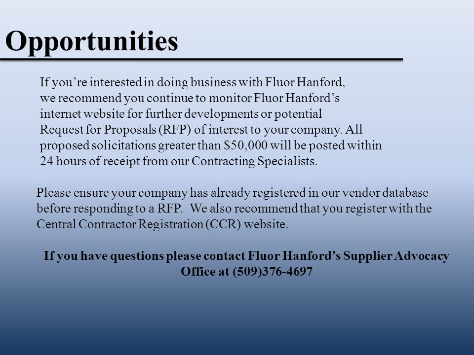 If you're interested in doing business with Fluor Hanford, we recommend you continue to monitor Fluor Hanford's internet website for further developments or potential Request for Proposals (RFP) of interest to your company.