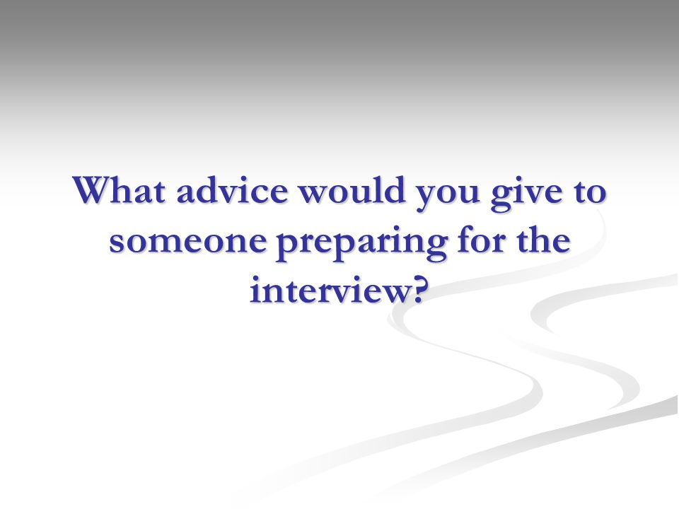 What advice would you give to someone preparing for the interview?