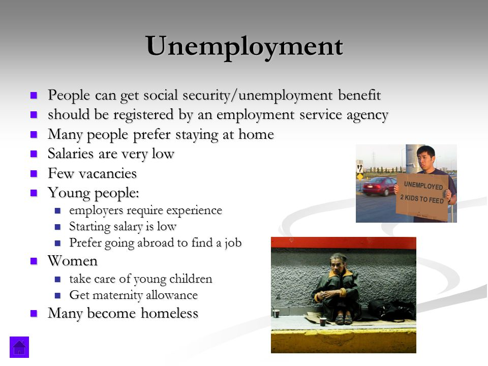 Unemployment People can get social security/unemployment benefit People can get social security/unemployment benefit should be registered by an employment service agency should be registered by an employment service agency Many people prefer staying at home Many people prefer staying at home Salaries are very low Salaries are very low Few vacancies Few vacancies Young people: Young people: employers require experience employers require experience Starting salary is low Starting salary is low Prefer going abroad to find a job Prefer going abroad to find a job Women Women take care of young children take care of young children Get maternity allowance Get maternity allowance Many become homeless Many become homeless
