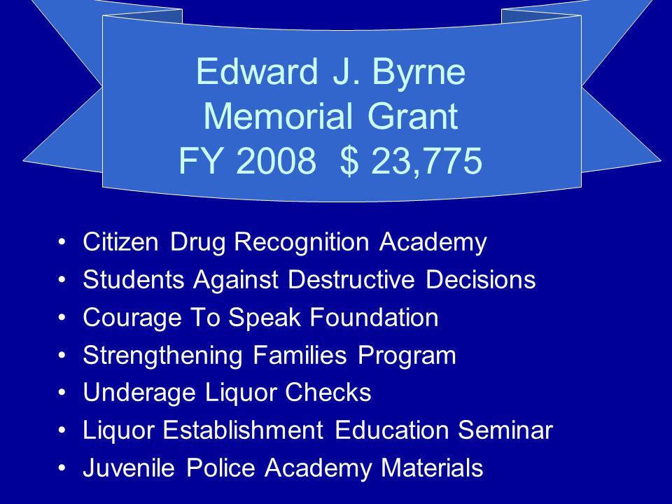 Edward J. Byrne Memorial Grant FY 2008 $ 23,775 Citizen Drug Recognition Academy Students Against Destructive Decisions Courage To Speak Foundation St