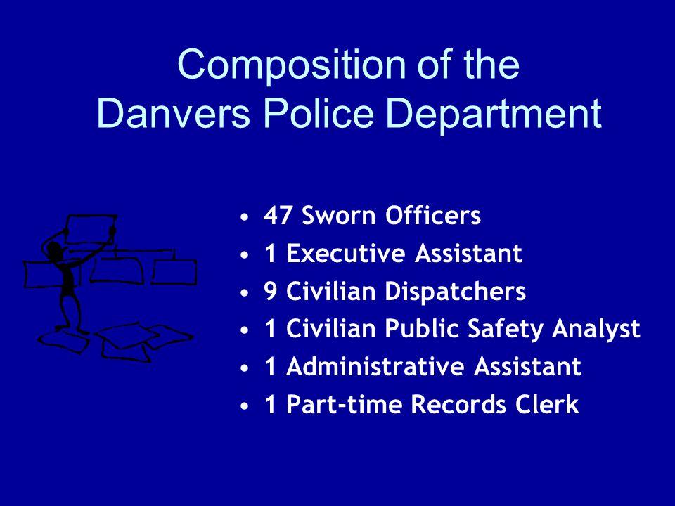 Composition of the Danvers Police Department 47 Sworn Officers 1 Executive Assistant 9 Civilian Dispatchers 1 Civilian Public Safety Analyst 1 Adminis