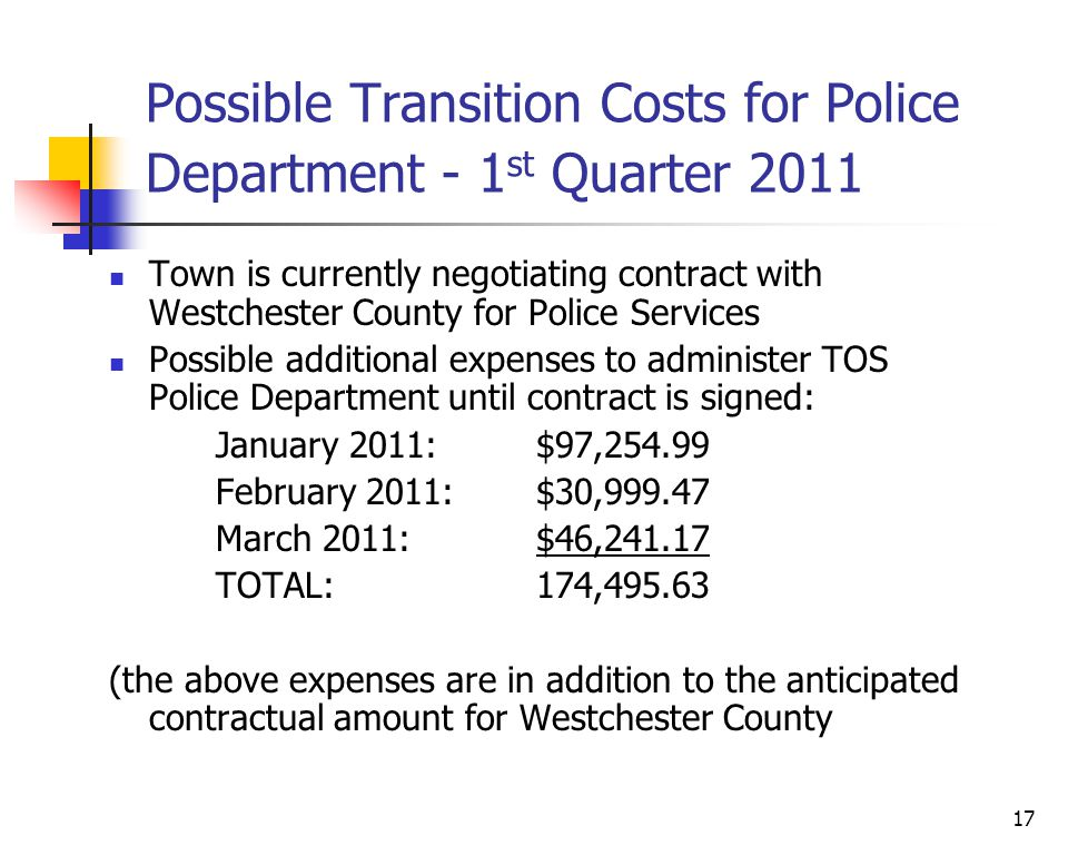 17 Possible Transition Costs for Police Department - 1 st Quarter 2011 Town is currently negotiating contract with Westchester County for Police Services Possible additional expenses to administer TOS Police Department until contract is signed: January 2011: $97,254.99 February 2011: $30,999.47 March 2011: $46,241.17 TOTAL: 174,495.63 (the above expenses are in addition to the anticipated contractual amount for Westchester County