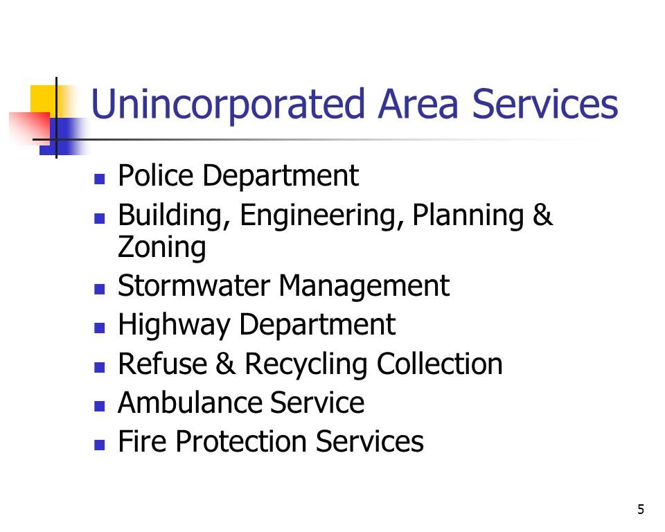 5 Unincorporated Area Services Police Department Building, Engineering, Planning & Zoning Stormwater Management Highway Department Refuse & Recycling Collection Ambulance Service Fire Protection Services