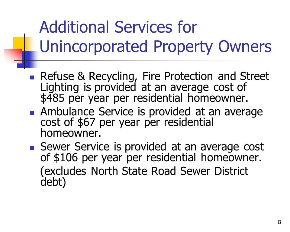 8 Additional Services for Unincorporated Property Owners Refuse & Recycling, Fire Protection and Street Lighting is provided at an average cost of $485 per year per residential homeowner.