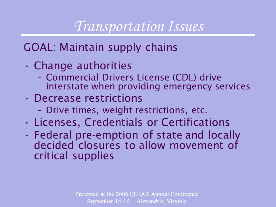 Presented at the 2006 CLEAR Annual Conference September 14-16 Alexandria, Virginia Transportation Issues GOAL: Maintain supply chains Change authoriti