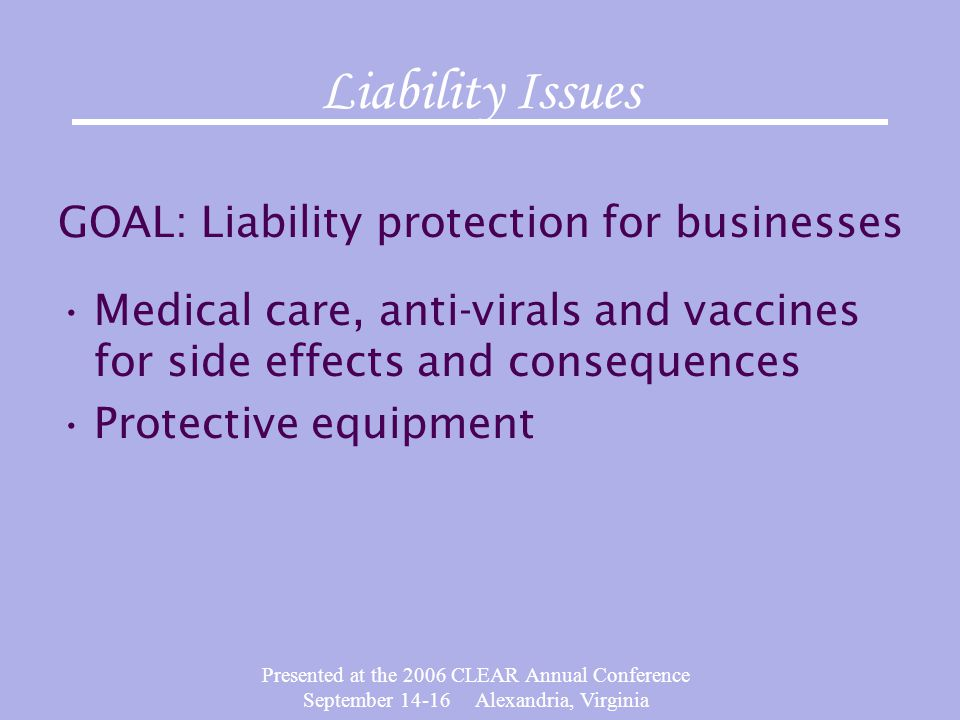 Presented at the 2006 CLEAR Annual Conference September 14-16 Alexandria, Virginia Liability Issues GOAL: Liability protection for businesses Medical