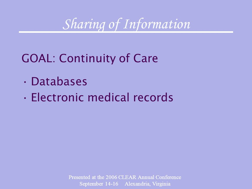 Presented at the 2006 CLEAR Annual Conference September 14-16 Alexandria, Virginia Sharing of Information GOAL: Continuity of Care Databases Electroni