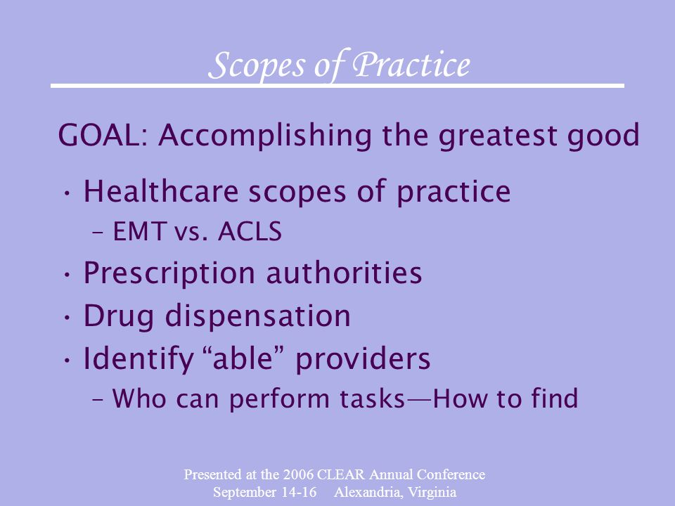 Presented at the 2006 CLEAR Annual Conference September 14-16 Alexandria, Virginia Scopes of Practice GOAL: Accomplishing the greatest good Healthcare