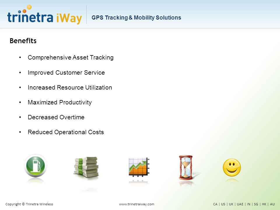 Benefits Comprehensive Asset Tracking Improved Customer Service Increased Resource Utilization Maximized Productivity Decreased Overtime Reduced Operational Costs www.trinetraiway.comCA | US | UK | UAE | IN | SG | HK | AUCopyright © Trinetra Wireless GPS Tracking & Mobility Solutions