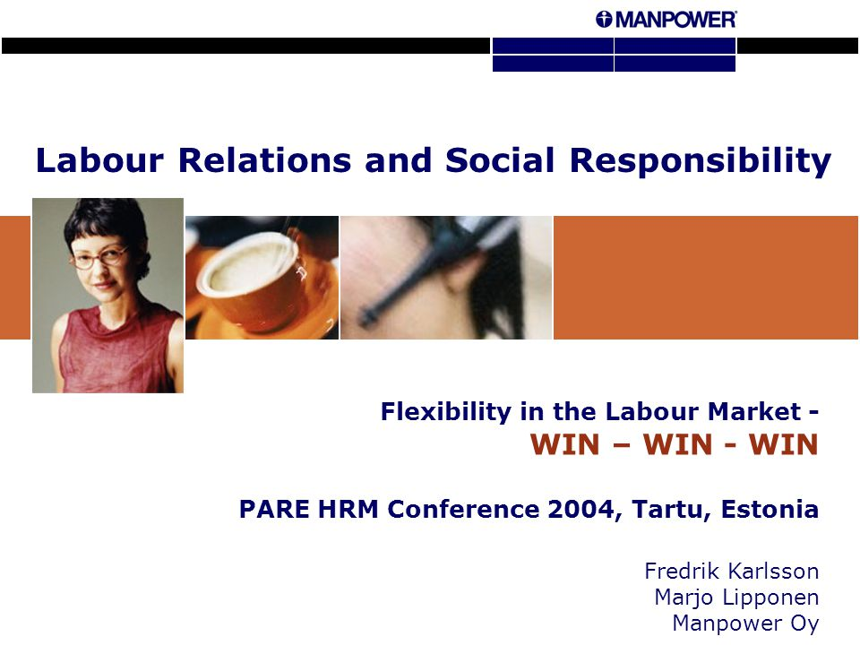 Labour Relations and Social Responsibility Flexibility in the Labour Market - WIN – WIN - WIN PARE HRM Conference 2004, Tartu, Estonia Fredrik Karlsson Marjo Lipponen Manpower Oy