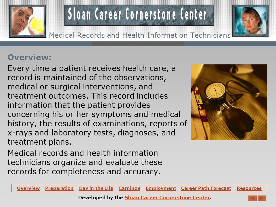OverviewOverview – Preparation – Day in the Life – Earnings – Employment – Career Path Forecast – ResourcesPreparationDay in the LifeEarningsEmploymentCareer Path ForecastResources Developed by the Sloan Career Cornerstone Center.Sloan Career Cornerstone Center Medical Records and Health Information Technicians