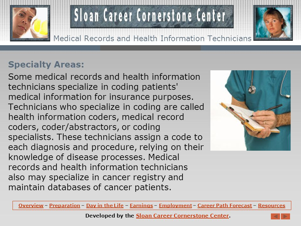 Specialty Areas: Some medical records and health information technicians specialize in coding patients medical information for insurance purposes.