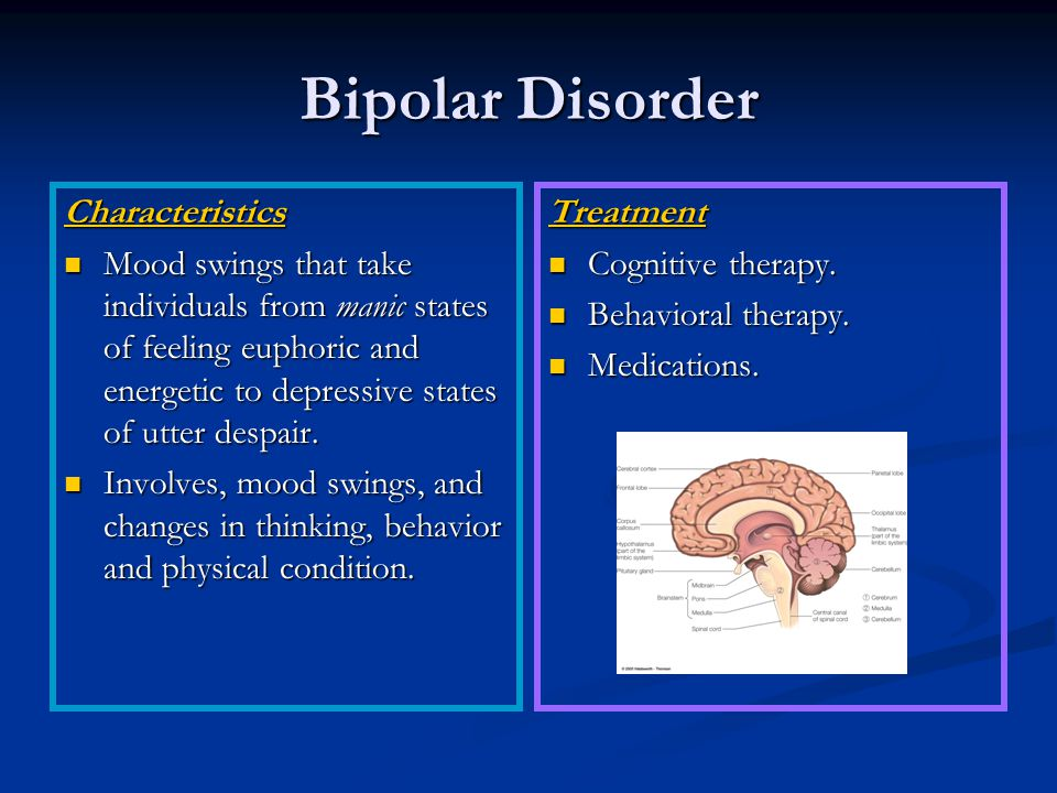 Bipolar Disorder Characteristics Mood swings that take individuals from manic states of feeling euphoric and energetic to depressive states of utter despair.