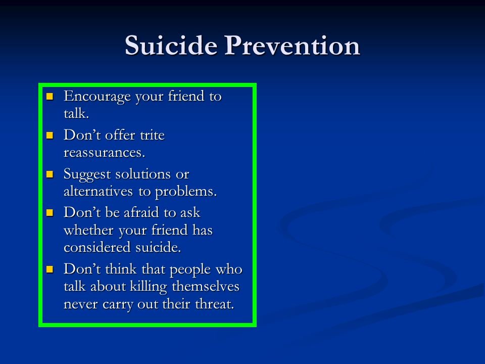 Suicide Prevention Encourage your friend to talk. Encourage your friend to talk.