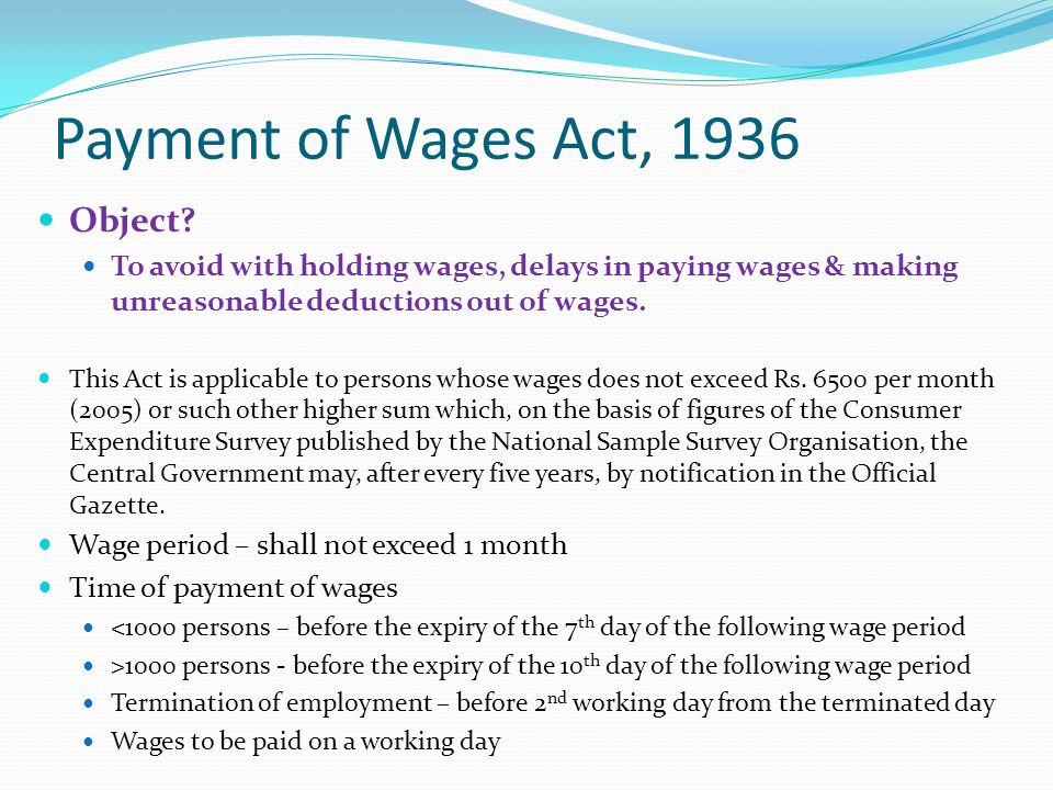 Payment of Wages Act, 1936 Object? To avoid with holding wages, delays in paying wages & making unreasonable deductions out of wages. This Act is appl
