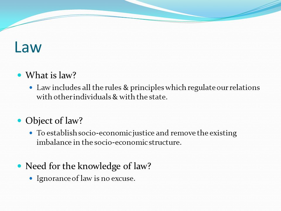 Law What is law? Law includes all the rules & principles which regulate our relations with other individuals & with the state. Object of law? To estab
