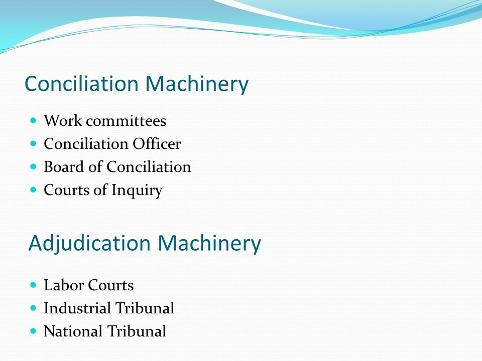 Conciliation Machinery Work committees Conciliation Officer Board of Conciliation Courts of Inquiry Adjudication Machinery Labor Courts Industrial Tri