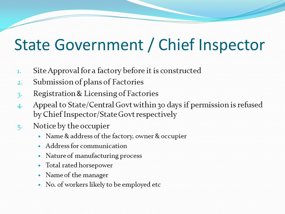 State Government / Chief Inspector 1. Site Approval for a factory before it is constructed 2. Submission of plans of Factories 3. Registration & Licen