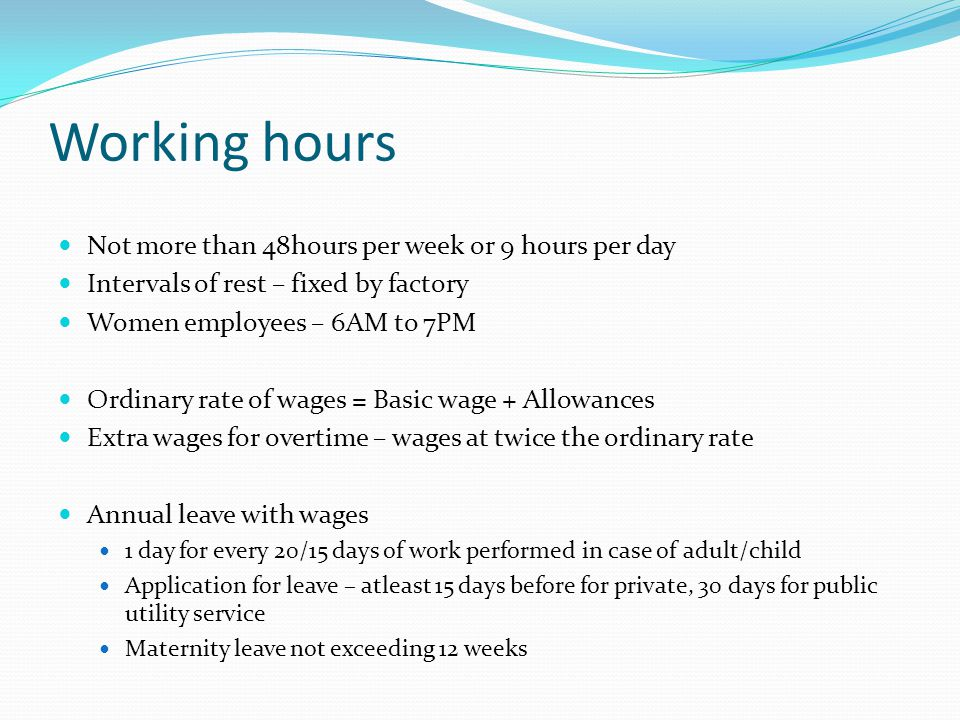 Working hours Not more than 48hours per week or 9 hours per day Intervals of rest – fixed by factory Women employees – 6AM to 7PM Ordinary rate of wag