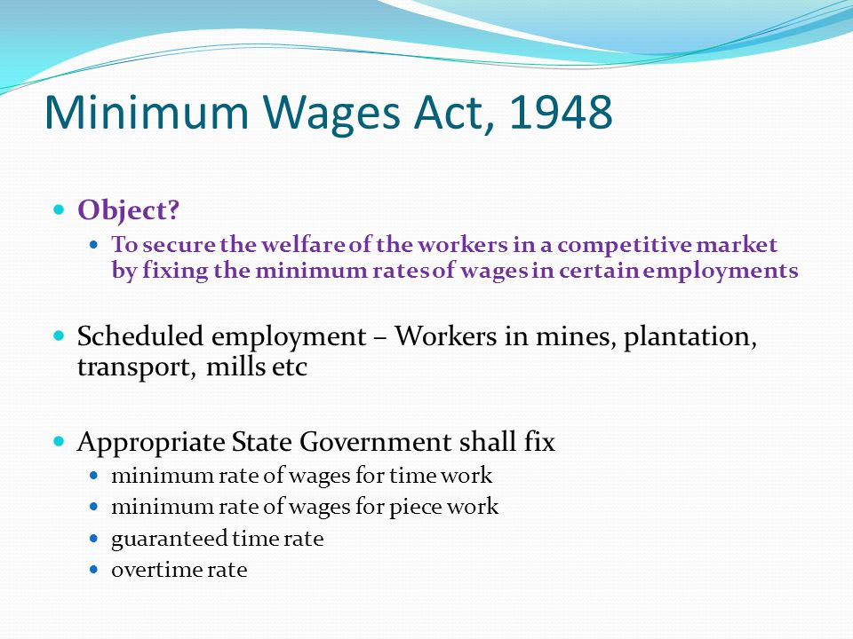 Minimum Wages Act, 1948 Object? To secure the welfare of the workers in a competitive market by fixing the minimum rates of wages in certain employmen