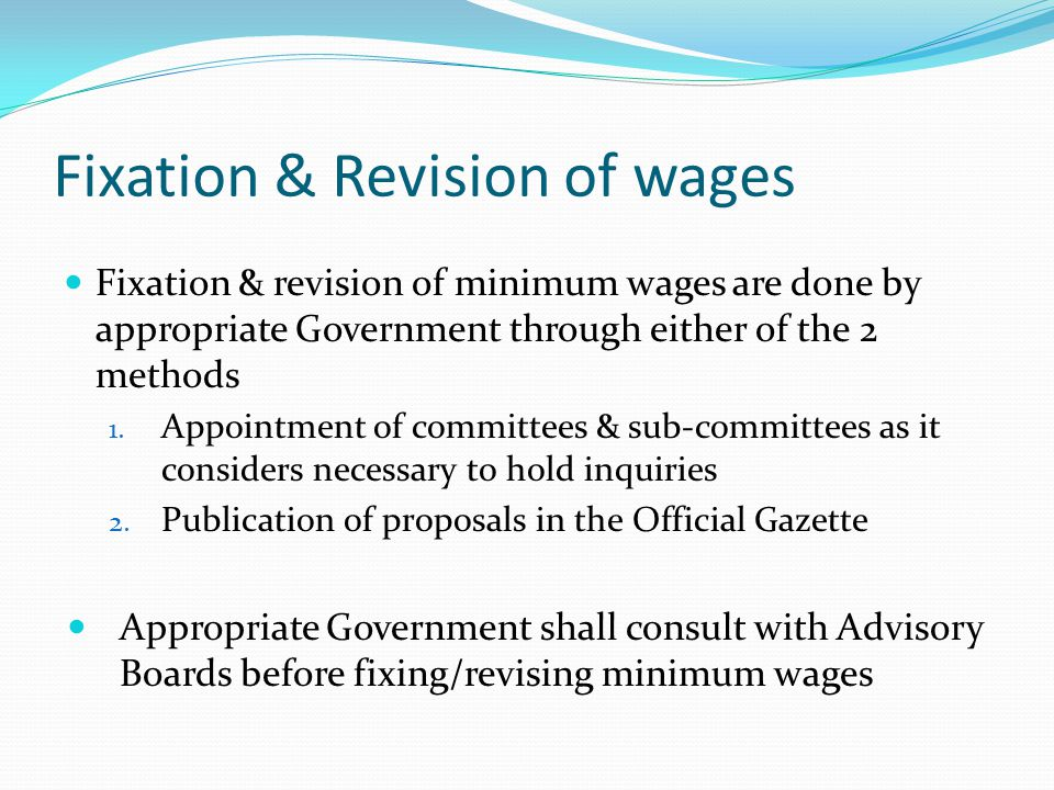 Fixation & Revision of wages Fixation & revision of minimum wages are done by appropriate Government through either of the 2 methods 1. Appointment of