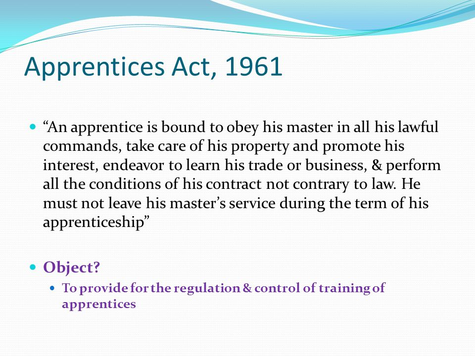 "Apprentices Act, 1961 ""An apprentice is bound to obey his master in all his lawful commands, take care of his property and promote his interest, endea"