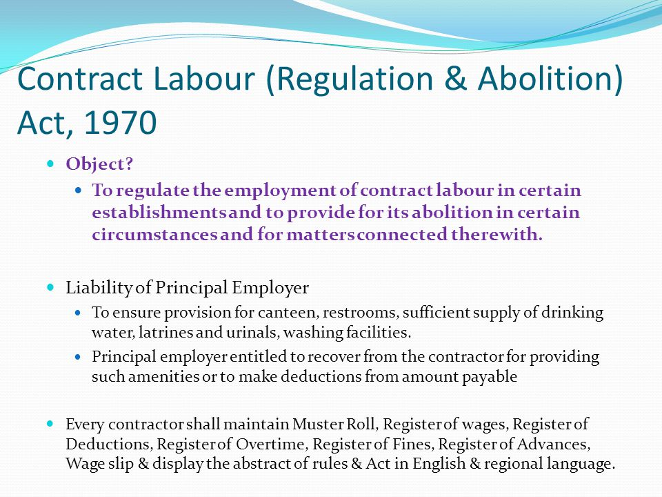 Contract Labour (Regulation & Abolition) Act, 1970 Object? To regulate the employment of contract labour in certain establishments and to provide for