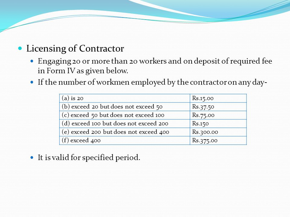 Licensing of Contractor Engaging 20 or more than 20 workers and on deposit of required fee in Form IV as given below. If the number of workmen employe