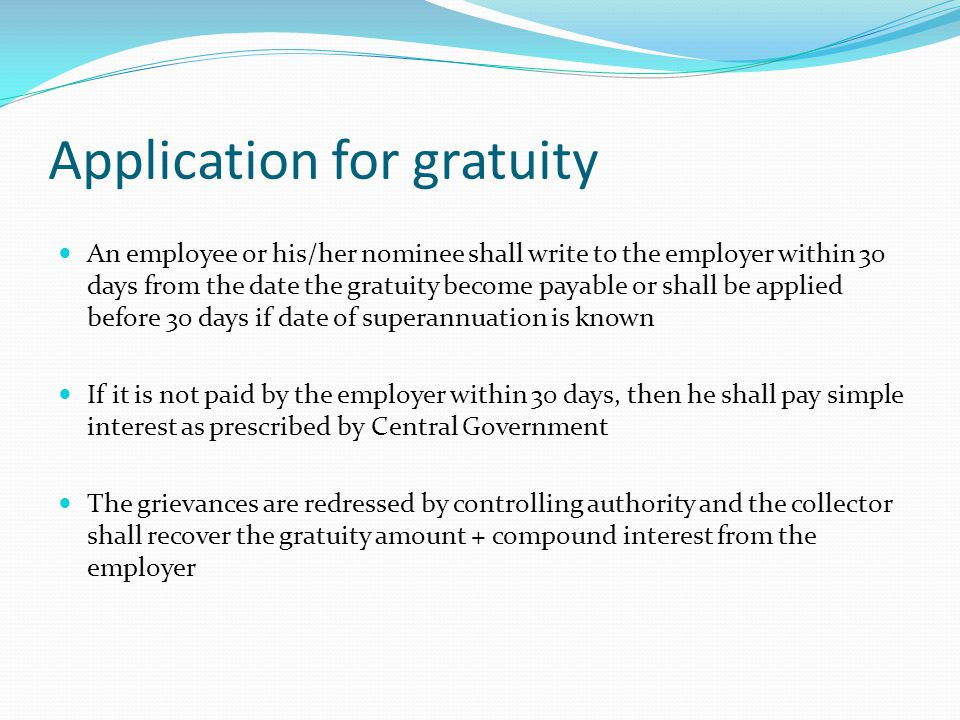 Application for gratuity An employee or his/her nominee shall write to the employer within 30 days from the date the gratuity become payable or shall
