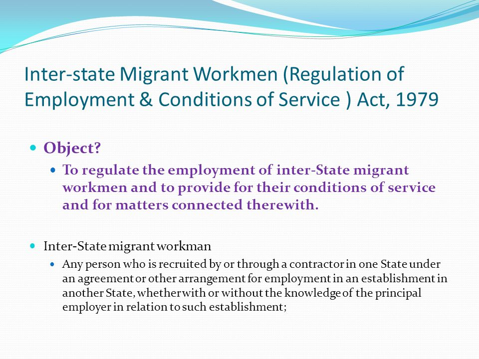 Inter-state Migrant Workmen (Regulation of Employment & Conditions of Service ) Act, 1979 Object? To regulate the employment of inter-State migrant wo