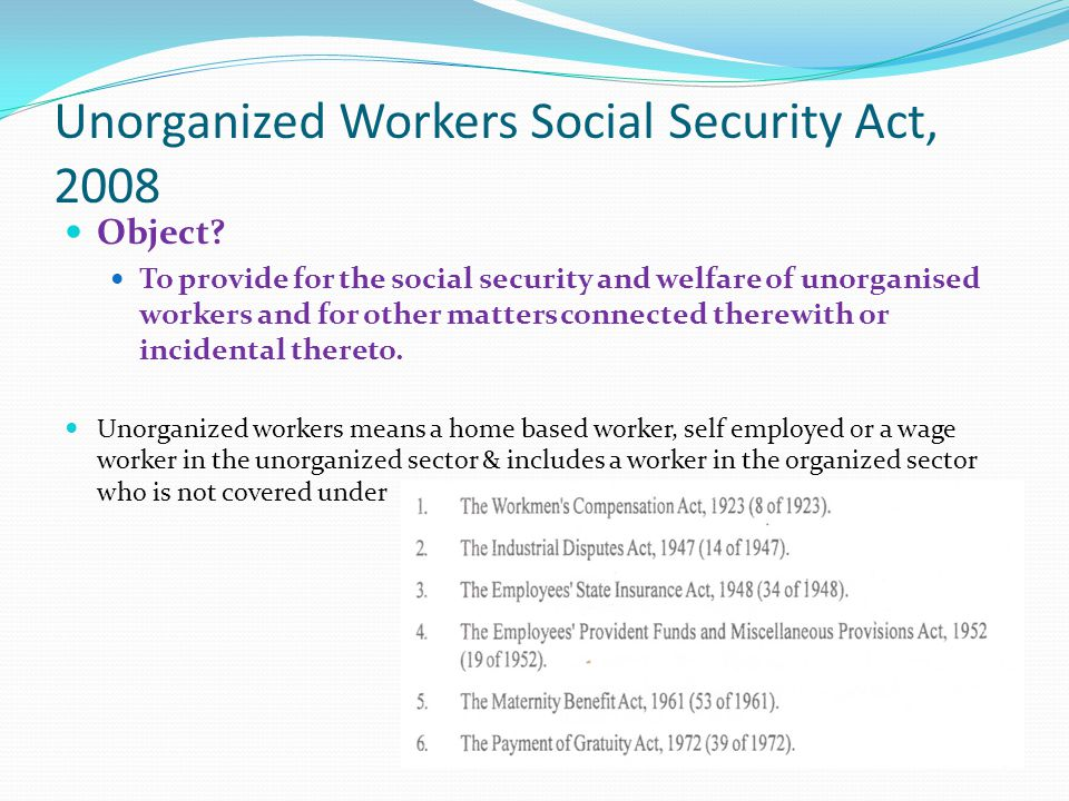 Unorganized Workers Social Security Act, 2008 Object? To provide for the social security and welfare of unorganised workers and for other matters conn