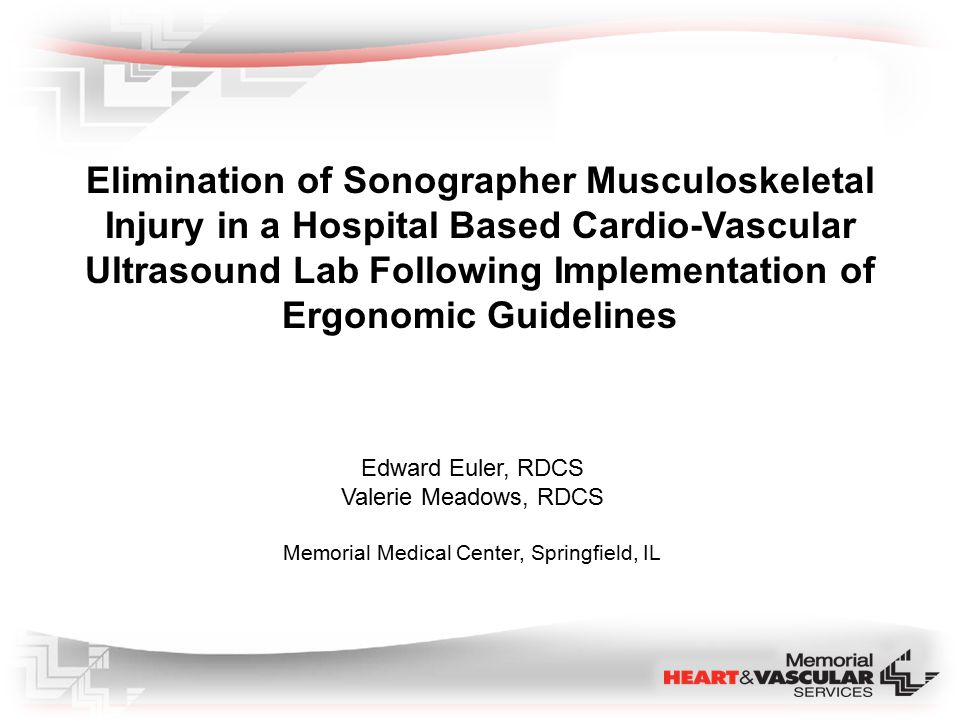 Elimination of Sonographer Musculoskeletal Injury in a Hospital Based Cardio-Vascular Ultrasound Lab Following Implementation of Ergonomic Guidelines Edward Euler, RDCS Valerie Meadows, RDCS Memorial Medical Center, Springfield, IL