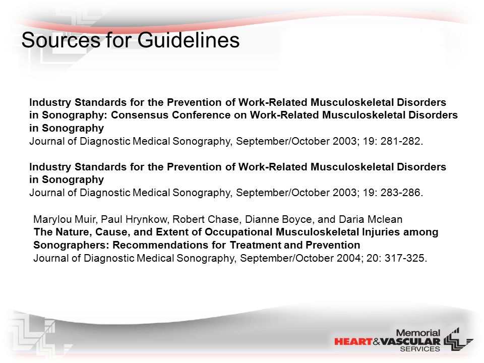 Ergonomic Guidelines : Policies and Procedures for Prevention of Work Related Musculoskeletal Disorders in Sonographers: Provide adequate work space Position monitor / keyboard Proper use of adjustable exam chairs / tables Vary postures throughout day / sit or stand Alternate the scanning hand / vary the grip used Minimize awkward / extreme postures Increase tissue tolerances through exercise and adequate rest Schedule different types of exams in a work day Limit the number of portable exams Consider a maximum number or exams per day Annual training and reassessment