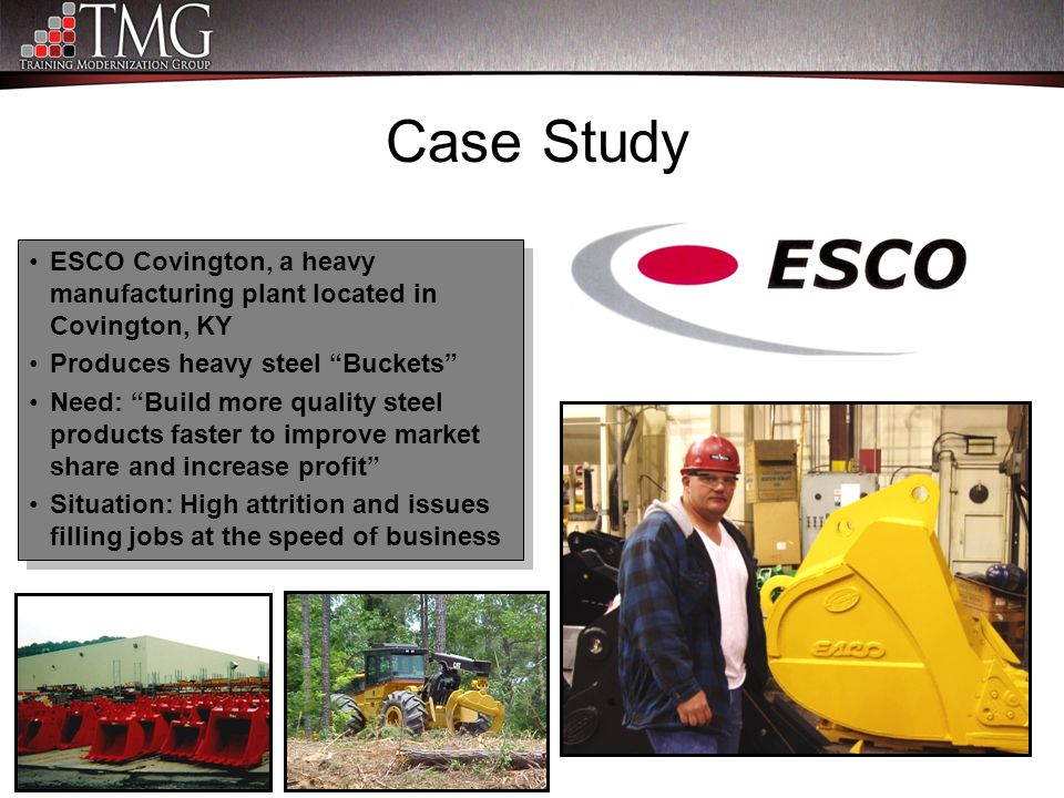 "Case Study ESCO Covington, a heavy manufacturing plant located in Covington, KY Produces heavy steel ""Buckets"" Need: ""Build more quality steel product"